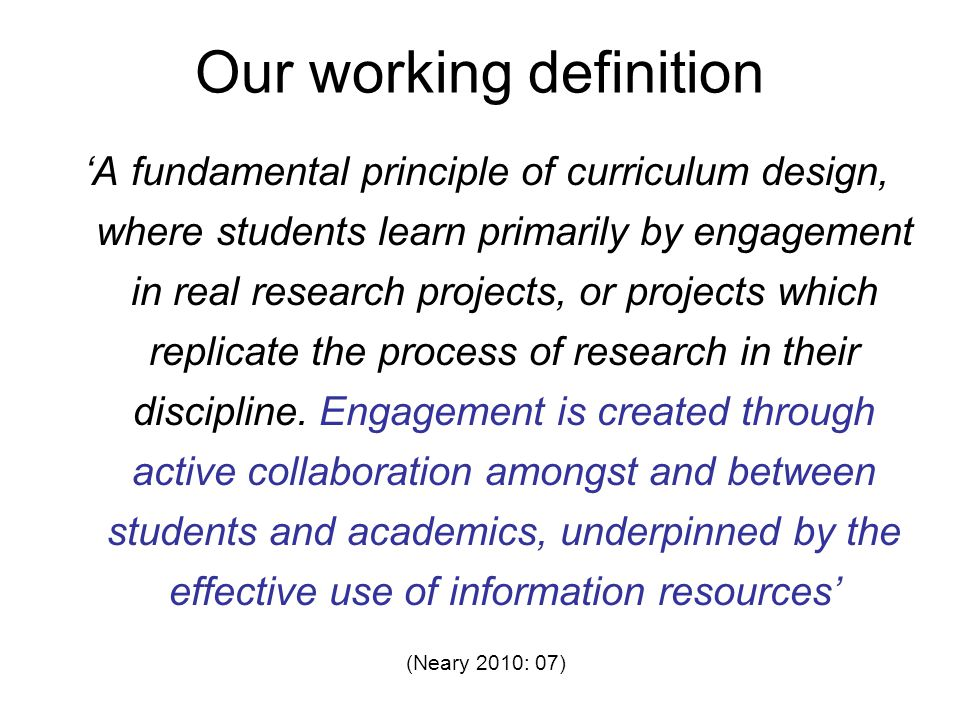 Our working definition 'A fundamental principle of curriculum design, where students learn primarily by engagement in real research projects, or proje