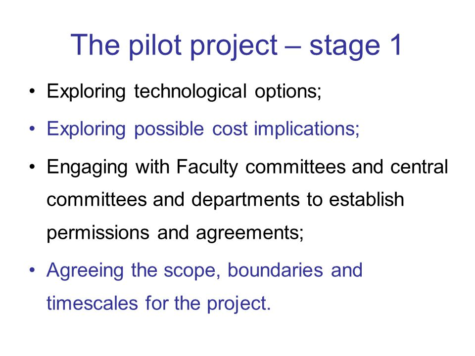 The pilot project – stage 1 Exploring technological options; Exploring possible cost implications; Engaging with Faculty committees and central commit