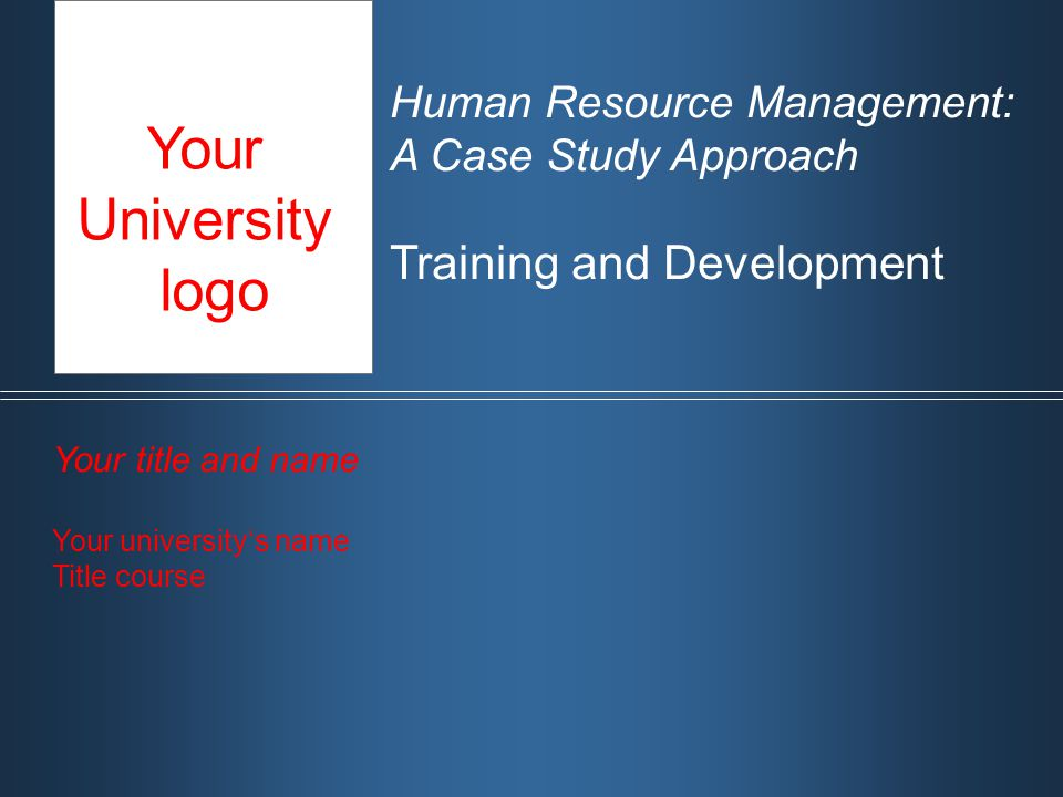 Human Resource Management: A Case Study Approach Training and Development Your title and name Your university's name Title course Your University logo