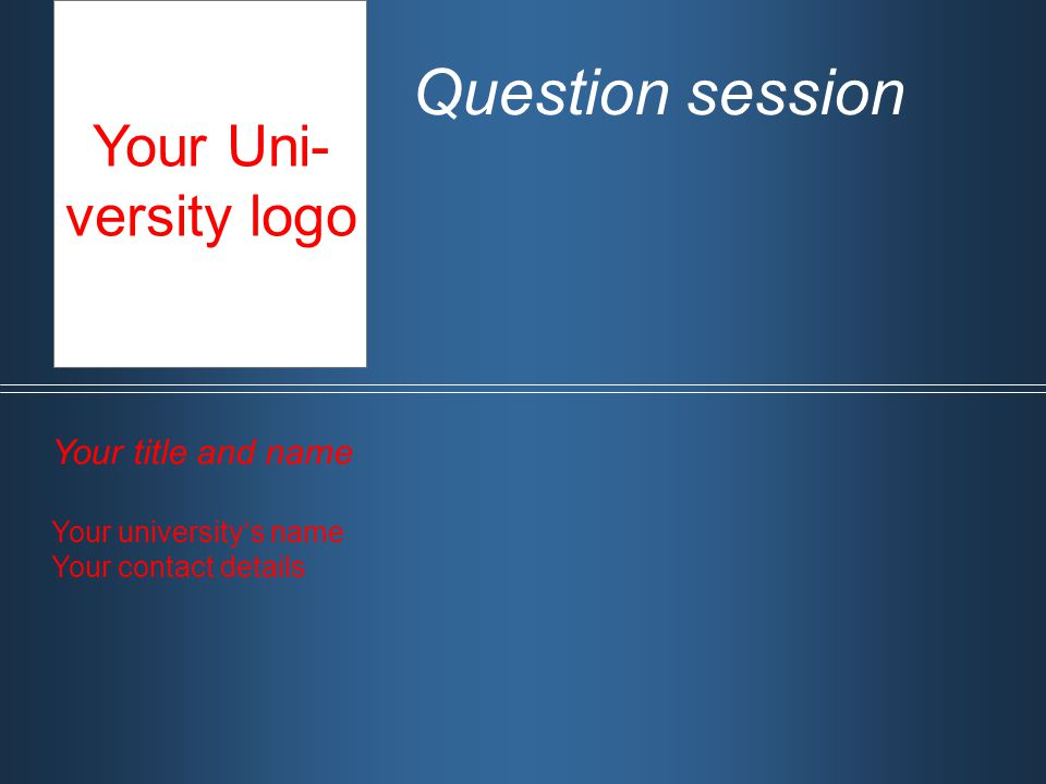 Question session Your title and name Your university's name Your contact details Your Uni- versity logo