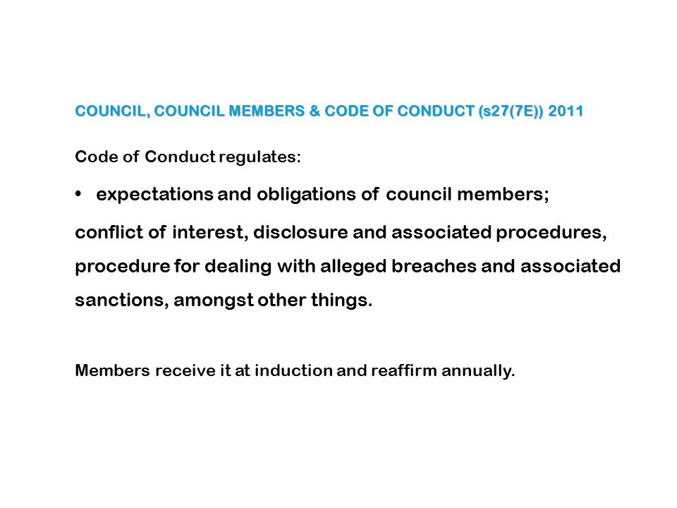 COUNCIL, COUNCIL MEMBERS & CODE OF CONDUCT (s27(7E)) 2011 Code of Conduct regulates: expectations and obligations of council members; conflict of interest, disclosure and associated procedures, procedure for dealing with alleged breaches and associated sanctions, amongst other things.