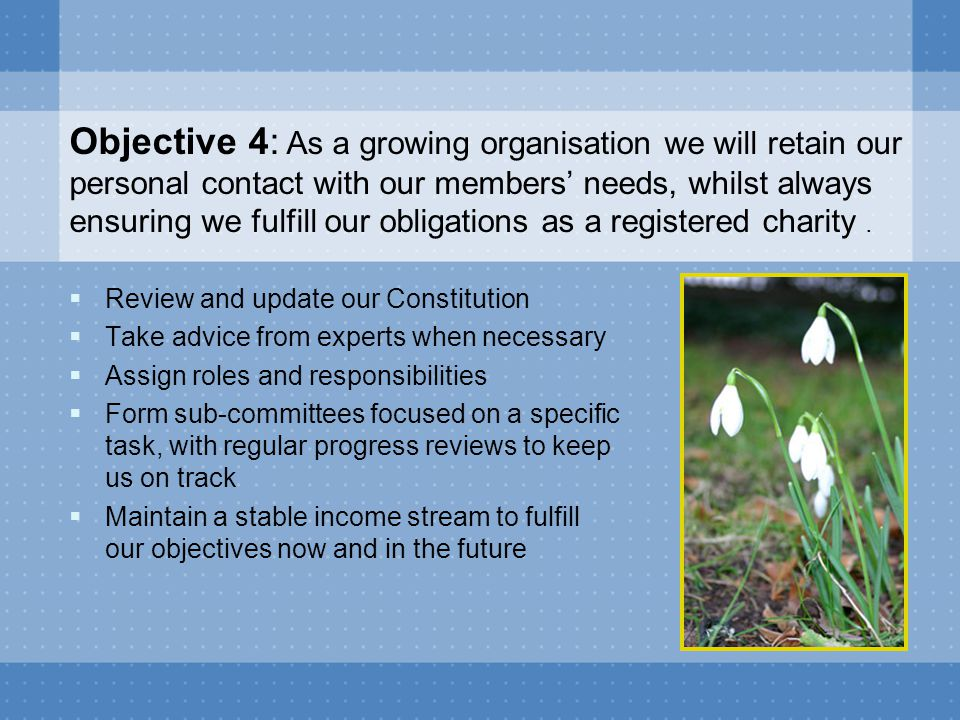 Objective 4: As a growing organisation we will retain our personal contact with our members' needs, whilst always ensuring we fulfill our obligations