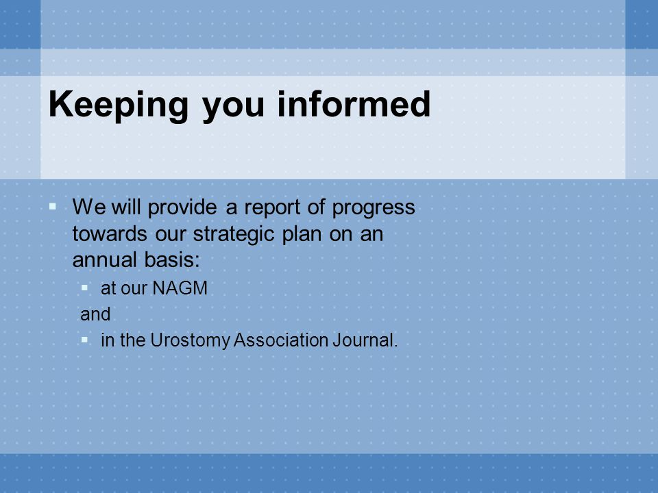 Keeping you informed  We will provide a report of progress towards our strategic plan on an annual basis:  at our NAGM and  in the Urostomy Associa