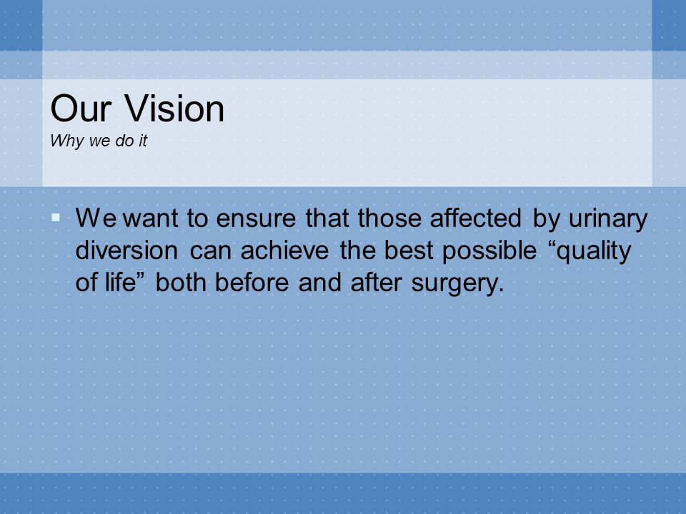 "Our Vision Why we do it  We want to ensure that those affected by urinary diversion can achieve the best possible ""quality of life"" both before and a"