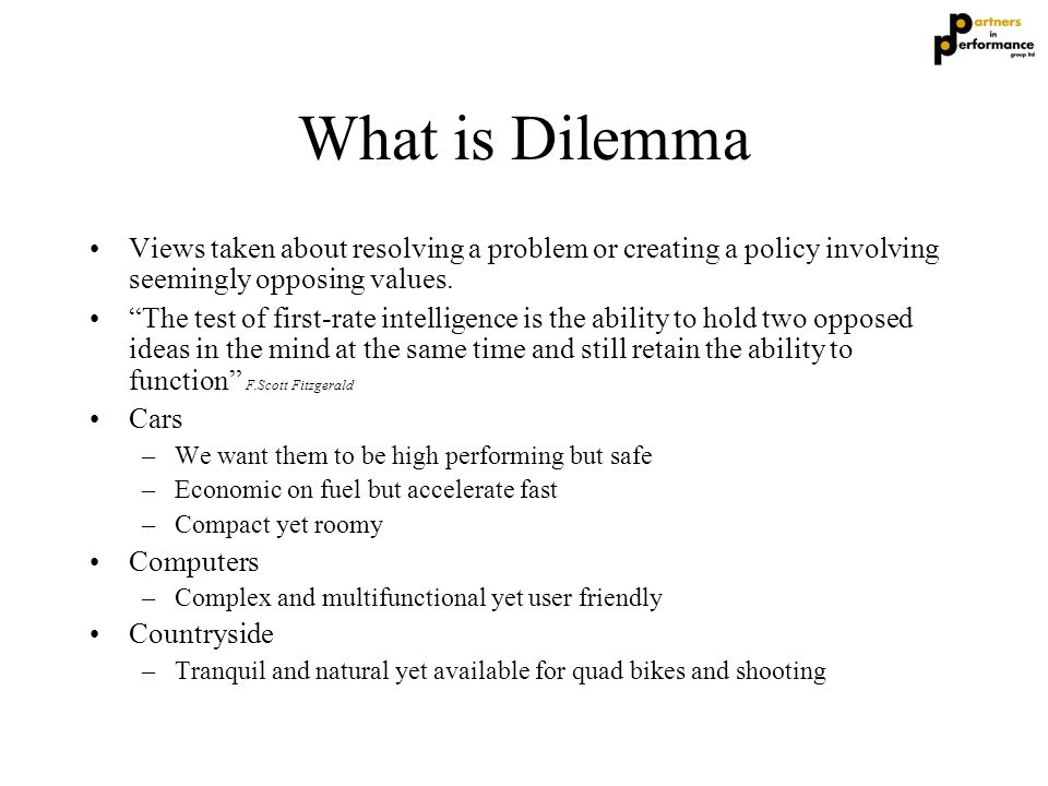 "What is Dilemma Views taken about resolving a problem or creating a policy involving seemingly opposing values. ""The test of first-rate intelligence i"