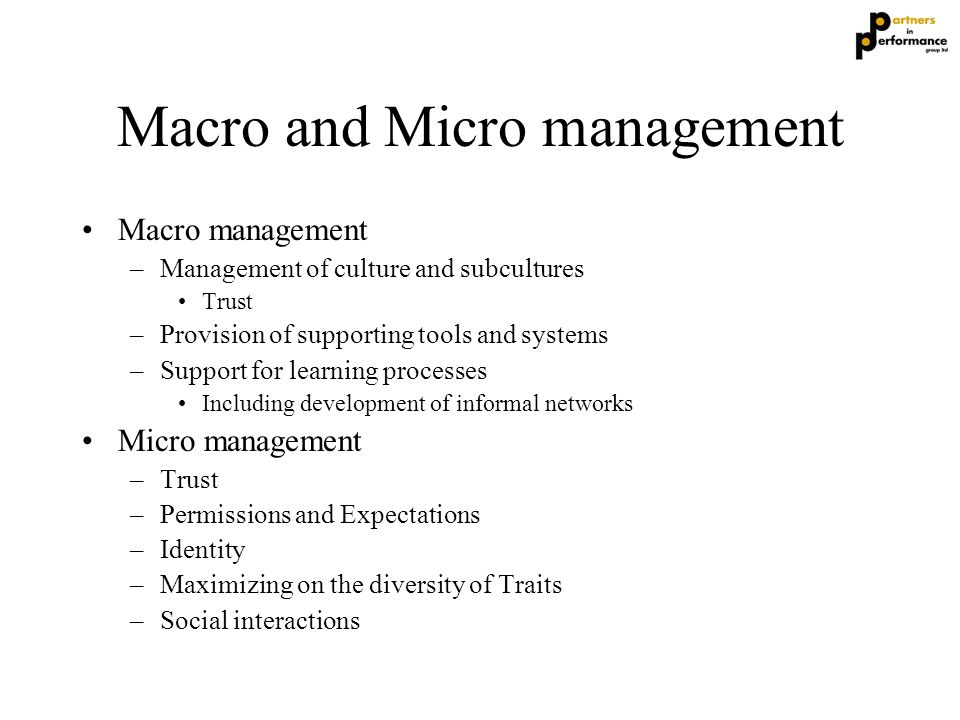 Macro and Micro management Macro management –Management of culture and subcultures Trust –Provision of supporting tools and systems –Support for learn