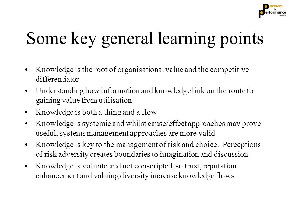 Some key general learning points Knowledge is the root of organisational value and the competitive differentiator Understanding how information and kn