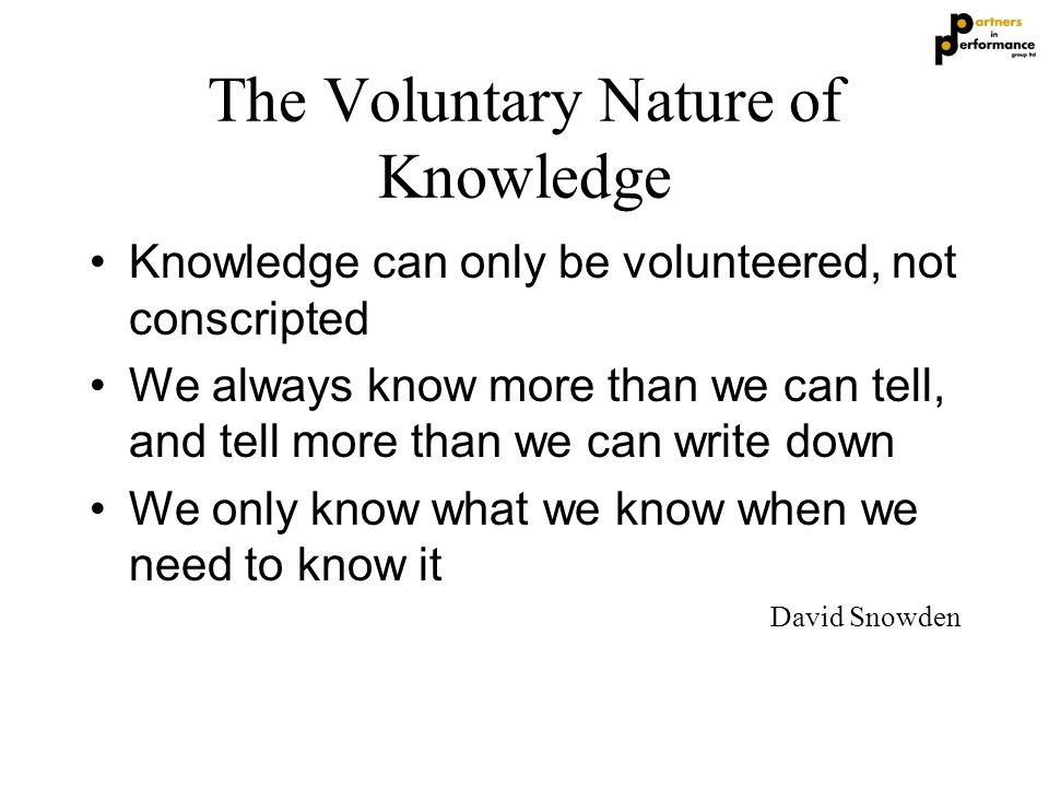 The Voluntary Nature of Knowledge Knowledge can only be volunteered, not conscripted We always know more than we can tell, and tell more than we can w