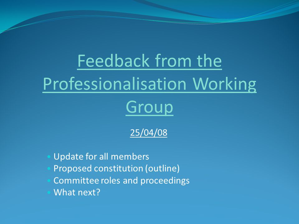 Feedback from the Professionalisation Working Group 25/04/08 Update for all members Proposed constitution (outline) Committee roles and proceedings What next