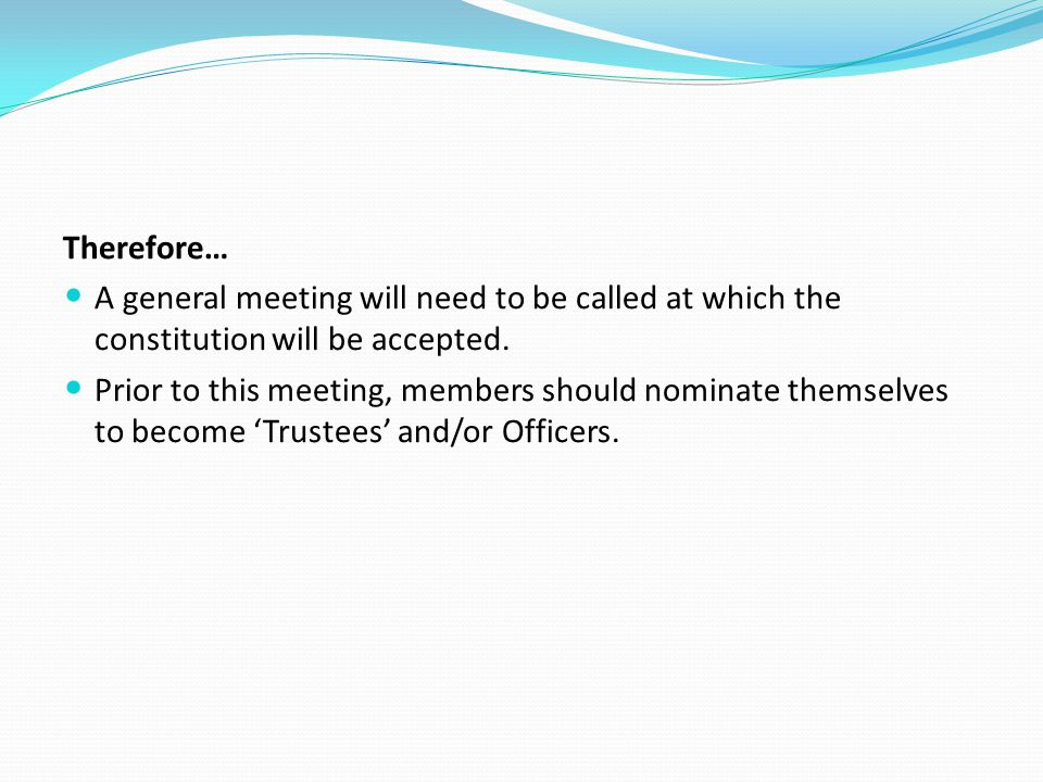 Therefore… A general meeting will need to be called at which the constitution will be accepted.