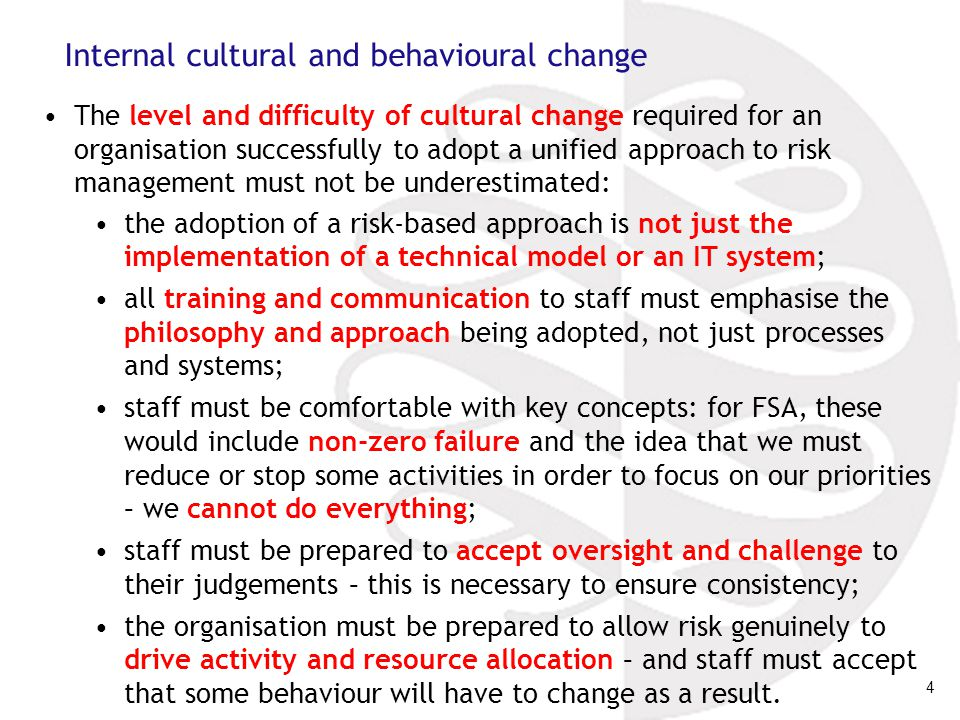 4 Internal cultural and behavioural change The level and difficulty of cultural change required for an organisation successfully to adopt a unified approach to risk management must not be underestimated: the adoption of a risk-based approach is not just the implementation of a technical model or an IT system; all training and communication to staff must emphasise the philosophy and approach being adopted, not just processes and systems; staff must be comfortable with key concepts: for FSA, these would include non-zero failure and the idea that we must reduce or stop some activities in order to focus on our priorities – we cannot do everything; staff must be prepared to accept oversight and challenge to their judgements – this is necessary to ensure consistency; the organisation must be prepared to allow risk genuinely to drive activity and resource allocation – and staff must accept that some behaviour will have to change as a result.