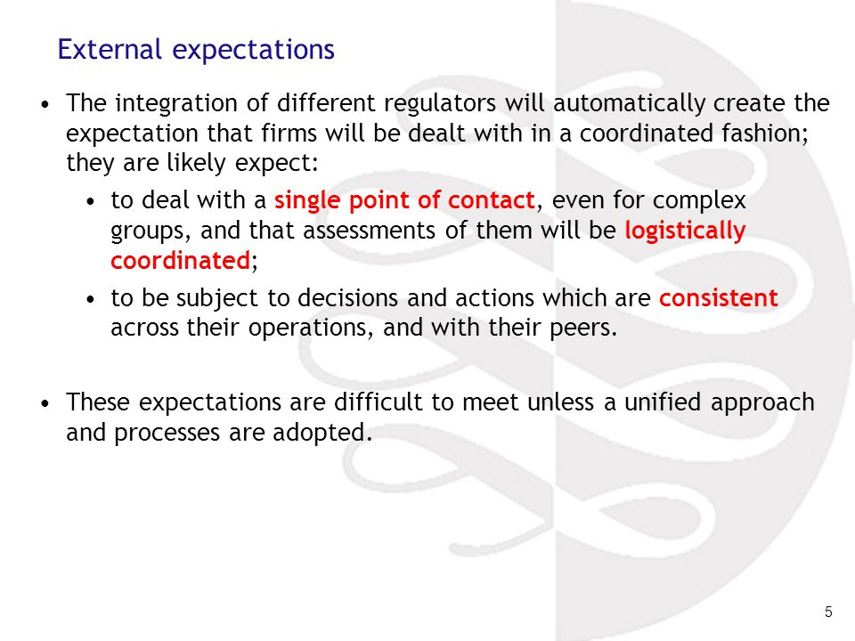 5 External expectations The integration of different regulators will automatically create the expectation that firms will be dealt with in a coordinated fashion; they are likely expect: to deal with a single point of contact, even for complex groups, and that assessments of them will be logistically coordinated; to be subject to decisions and actions which are consistent across their operations, and with their peers.
