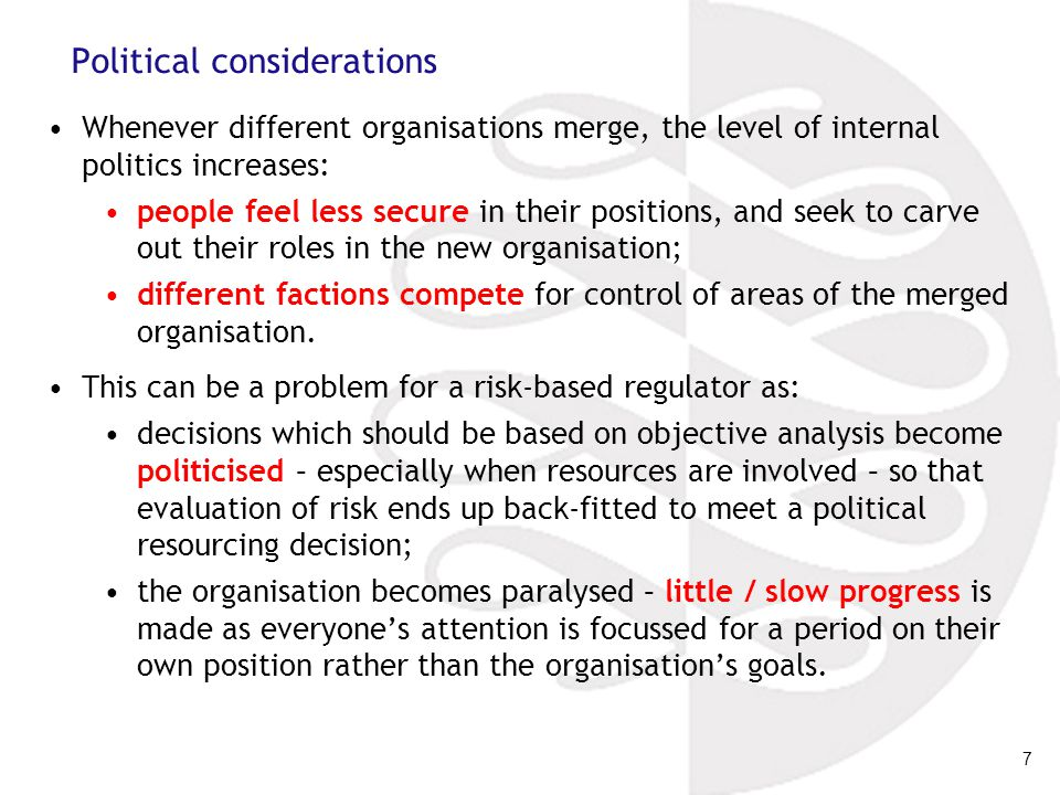 7 Political considerations Whenever different organisations merge, the level of internal politics increases: people feel less secure in their positions, and seek to carve out their roles in the new organisation; different factions compete for control of areas of the merged organisation.