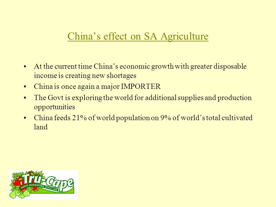 China's effect on SA Agriculture At the current time China's economic growth with greater disposable income is creating new shortages China is once again a major IMPORTER The Govt is exploring the world for additional supplies and production opportunities China feeds 21% of world population on 9% of world's total cultivated land