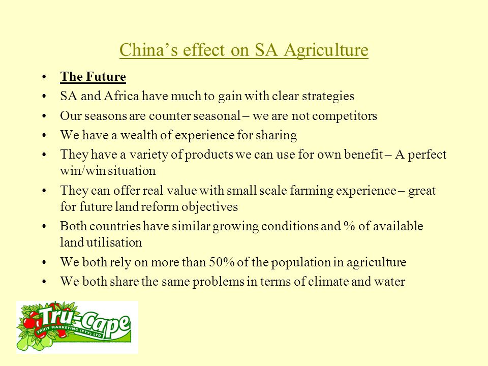 China's effect on SA Agriculture The Future SA and Africa have much to gain with clear strategies Our seasons are counter seasonal – we are not competitors We have a wealth of experience for sharing They have a variety of products we can use for own benefit – A perfect win/win situation They can offer real value with small scale farming experience – great for future land reform objectives Both countries have similar growing conditions and % of available land utilisation We both rely on more than 50% of the population in agriculture We both share the same problems in terms of climate and water