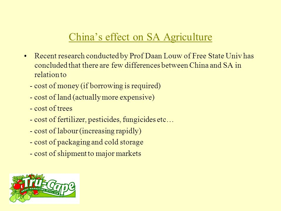 China's effect on SA Agriculture Recent research conducted by Prof Daan Louw of Free State Univ has concluded that there are few differences between China and SA in relation to - cost of money (if borrowing is required) - cost of land (actually more expensive) - cost of trees - cost of fertilizer, pesticides, fungicides etc… - cost of labour (increasing rapidly) - cost of packaging and cold storage - cost of shipment to major markets