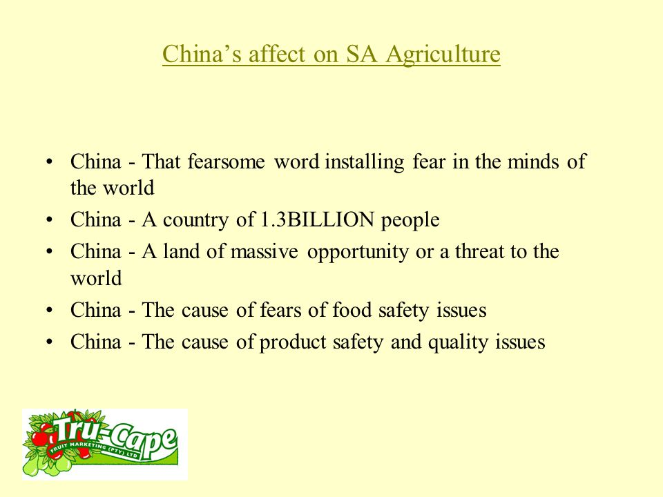China's affect on SA Agriculture China - That fearsome word installing fear in the minds of the world China - A country of 1.3BILLION people China - A land of massive opportunity or a threat to the world China - The cause of fears of food safety issues China - The cause of product safety and quality issues