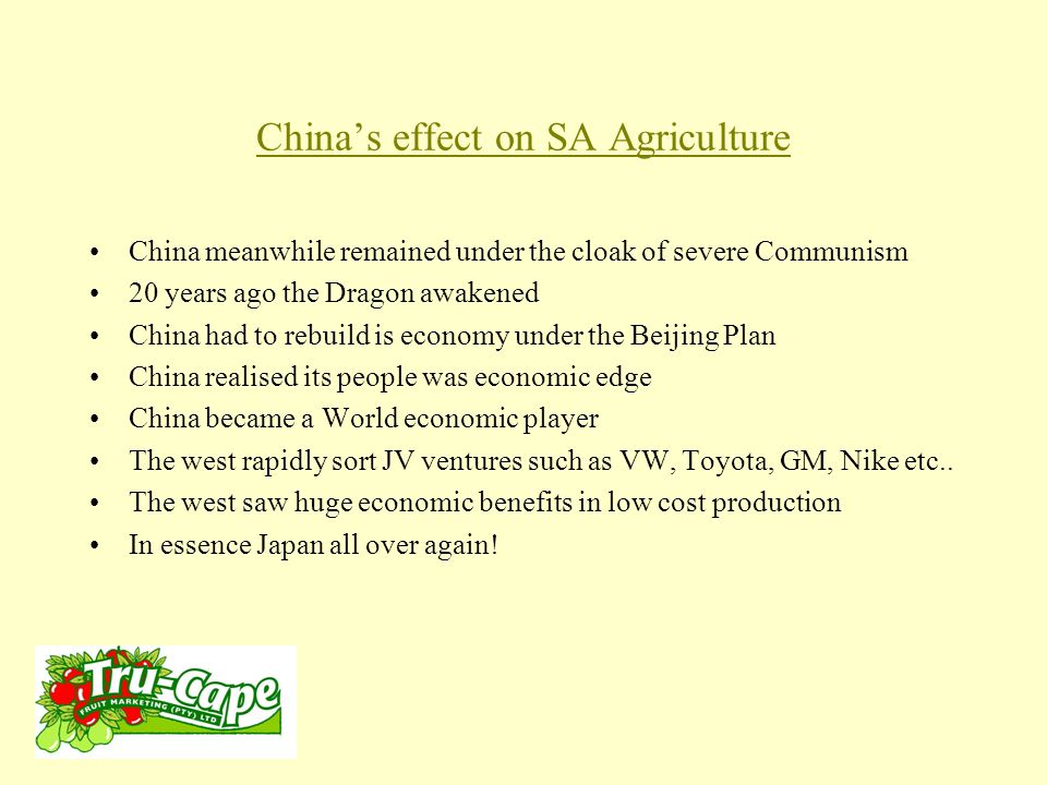 China's effect on SA Agriculture China meanwhile remained under the cloak of severe Communism 20 years ago the Dragon awakened China had to rebuild is economy under the Beijing Plan China realised its people was economic edge China became a World economic player The west rapidly sort JV ventures such as VW, Toyota, GM, Nike etc..