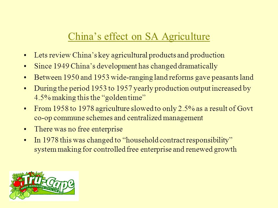 China's effect on SA Agriculture From 1985 Govt eliminated state monopoly of purchasing, marketing and contracts This led to increased production, competitive marketing and unprecedented growth in produce as well as support industries.