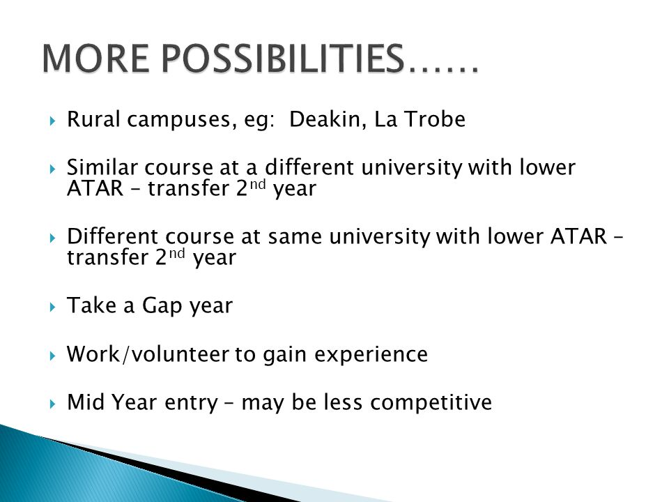  Rural campuses, eg: Deakin, La Trobe  Similar course at a different university with lower ATAR – transfer 2 nd year  Different course at same university with lower ATAR – transfer 2 nd year  Take a Gap year  Work/volunteer to gain experience  Mid Year entry – may be less competitive