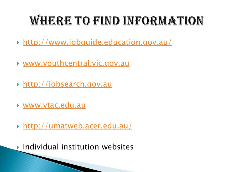  http://www.jobguide.education.gov.au/ http://www.jobguide.education.gov.au/  www.youthcentral.vic.gov.au www.youthcentral.vic.gov.au  http://jobsearch.gov.au http://jobsearch.gov.au  www.vtac.edu.au www.vtac.edu.au  http://umatweb.acer.edu.au/ http://umatweb.acer.edu.au/  Individual institution websites