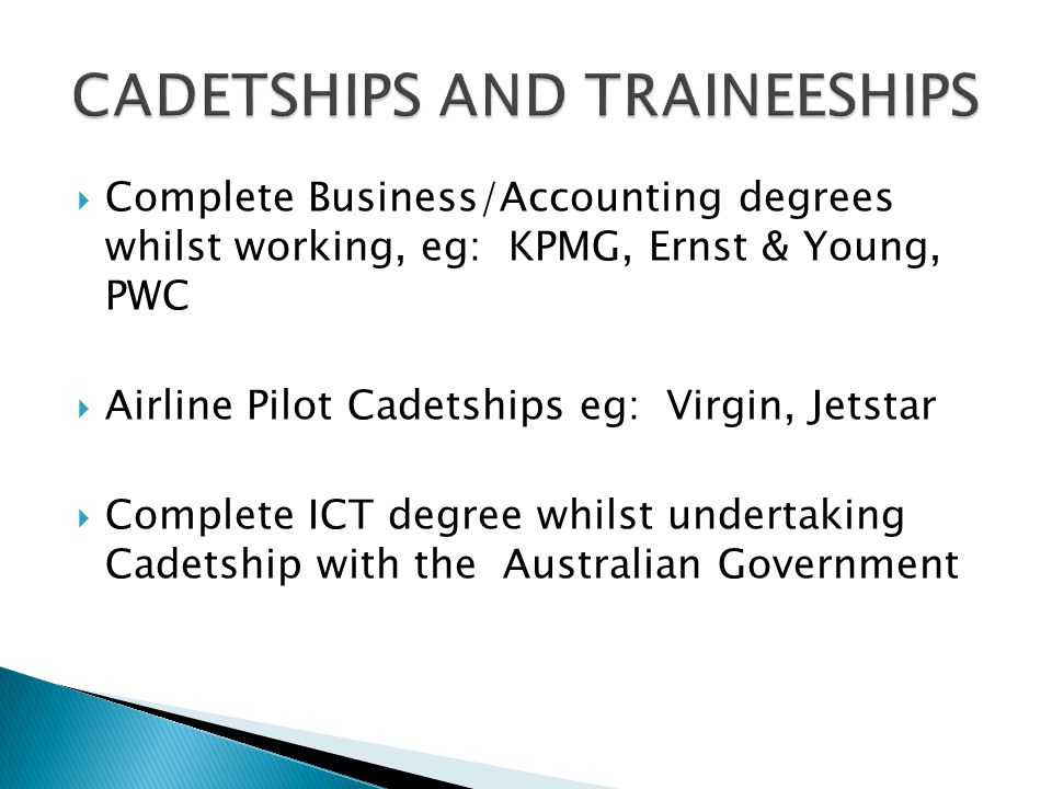  Complete Business/Accounting degrees whilst working, eg: KPMG, Ernst & Young, PWC  Airline Pilot Cadetships eg: Virgin, Jetstar  Complete ICT degree whilst undertaking Cadetship with the Australian Government