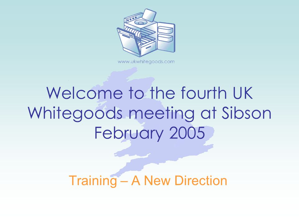 Welcome to the fourth UK Whitegoods meeting at Sibson February 2005 Training – A New Direction