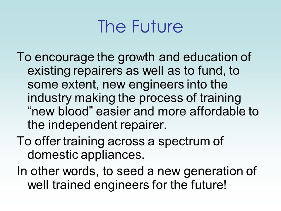The Future To encourage the growth and education of existing repairers as well as to fund, to some extent, new engineers into the industry making the process of training new blood easier and more affordable to the independent repairer.