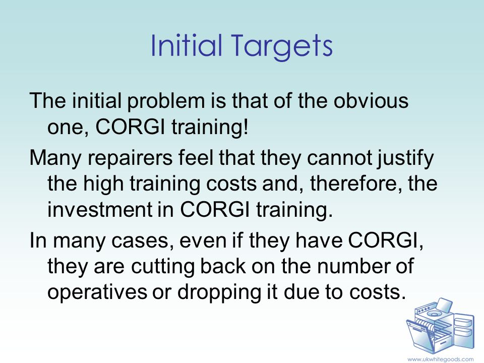 Initial Targets The initial problem is that of the obvious one, CORGI training! Many repairers feel that they cannot justify the high training costs a
