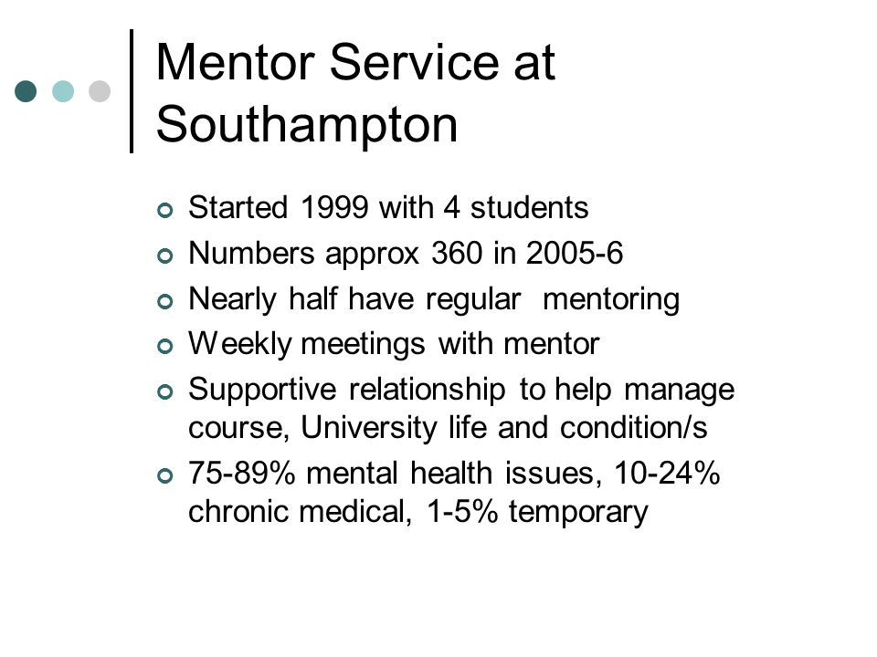 Mentor Service at Southampton Started 1999 with 4 students Numbers approx 360 in 2005-6 Nearly half have regular mentoring Weekly meetings with mentor Supportive relationship to help manage course, University life and condition/s 75-89% mental health issues, 10-24% chronic medical, 1-5% temporary