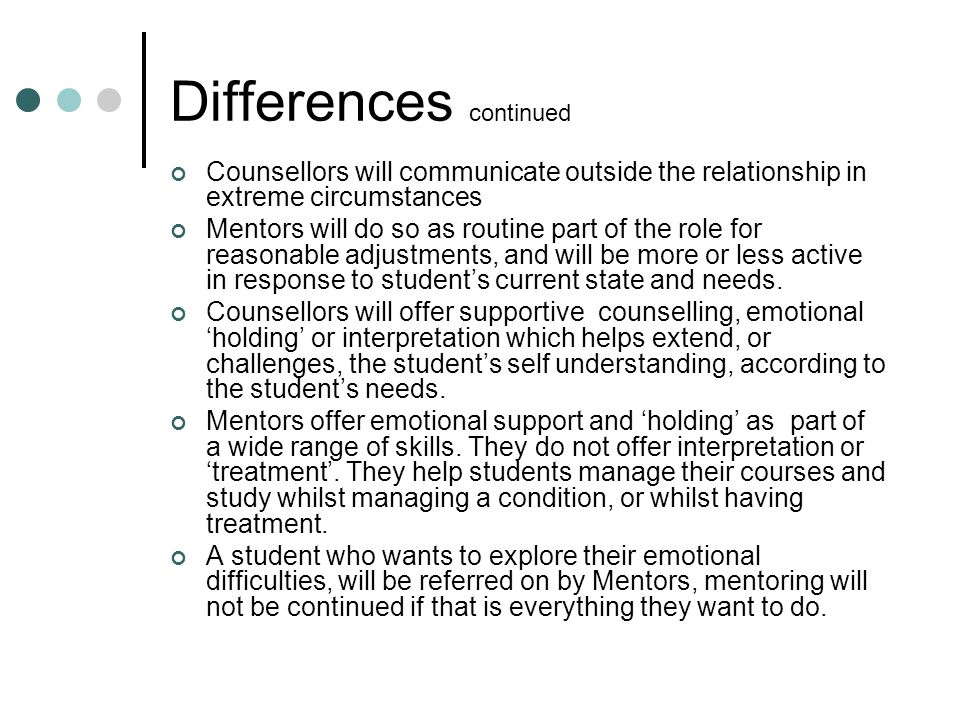 Differences continued Counsellors will communicate outside the relationship in extreme circumstances Mentors will do so as routine part of the role for reasonable adjustments, and will be more or less active in response to student's current state and needs.