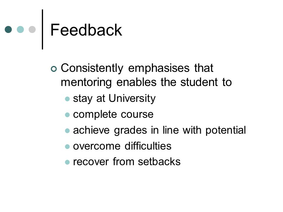 Feedback Consistently emphasises that mentoring enables the student to stay at University complete course achieve grades in line with potential overcome difficulties recover from setbacks