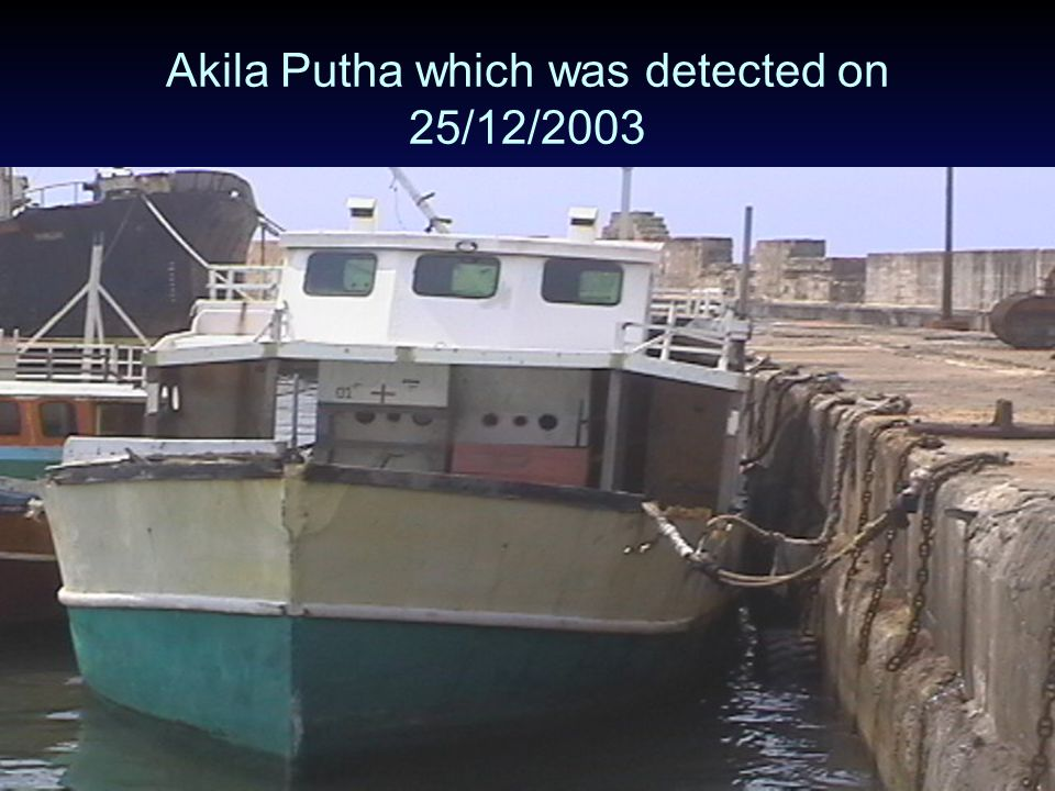 "Significant Detections. On 25/12/2003, Sri Lankan authorities intercepted a fishing trawler ""AKILA PUTHA"" in the deep sea and arrested 269 Sri Lankans"