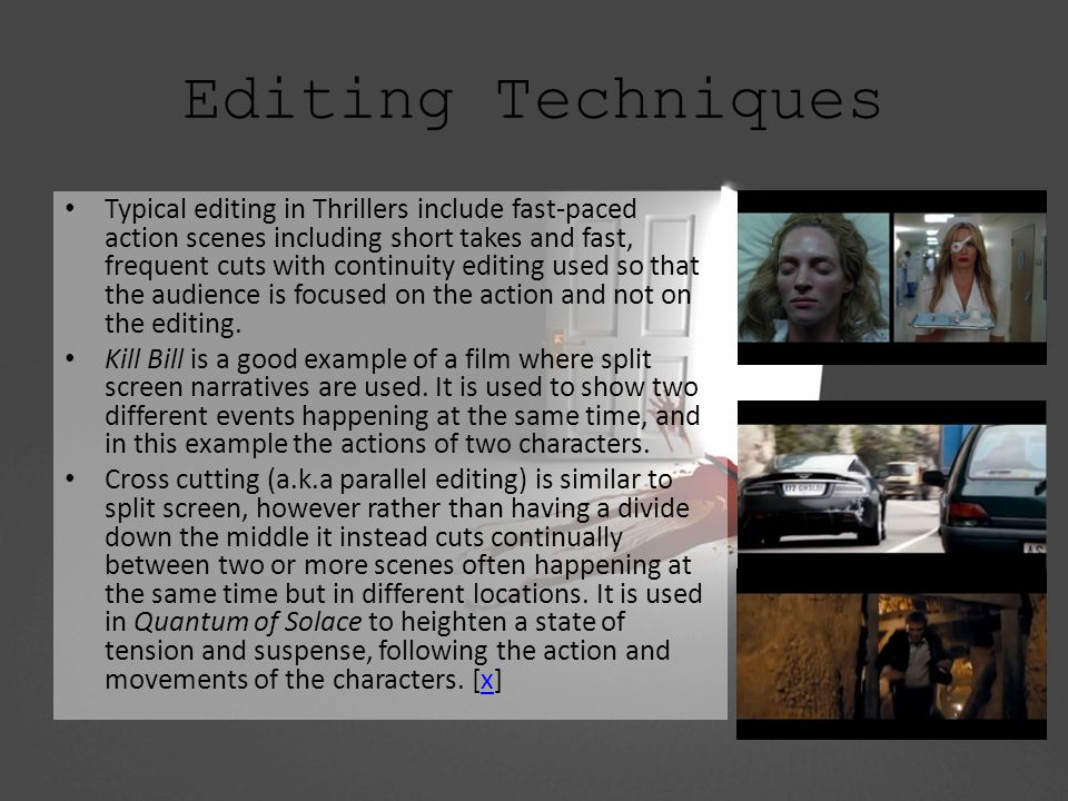 Editing Techniques Typical editing in Thrillers include fast-paced action scenes including short takes and fast, frequent cuts with continuity editing used so that the audience is focused on the action and not on the editing.