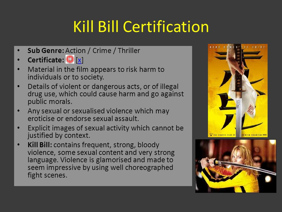 Kill Bill Certification Sub Genre: Action / Crime / Thriller Certificate: [x]x Material in the film appears to risk harm to individuals or to society.