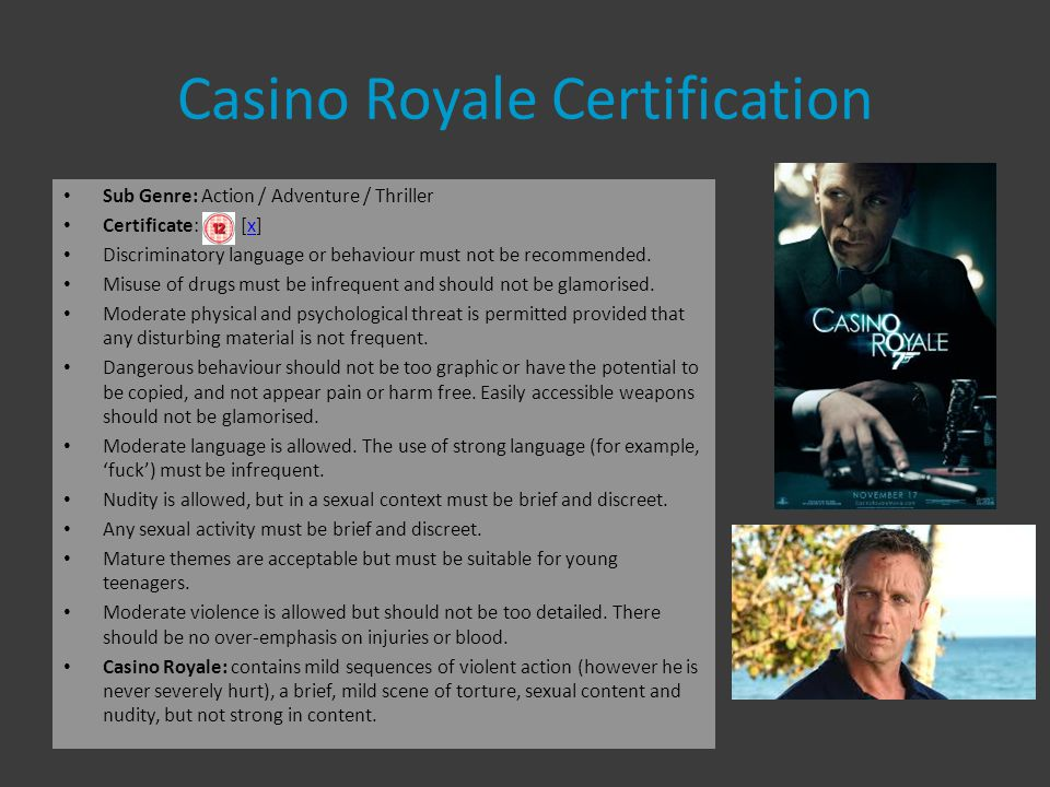 Casino Royale Certification Sub Genre: Action / Adventure / Thriller Certificate: [x]x Discriminatory language or behaviour must not be recommended.