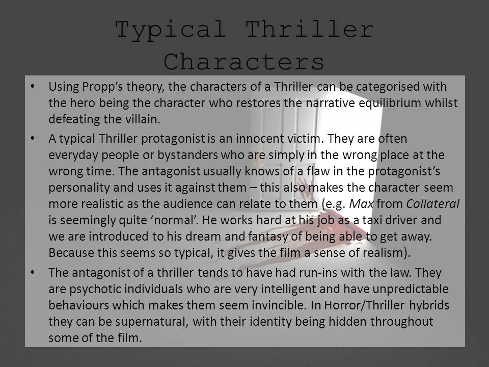 Typical Thriller Characters Using Propp's theory, the characters of a Thriller can be categorised with the hero being the character who restores the narrative equilibrium whilst defeating the villain.