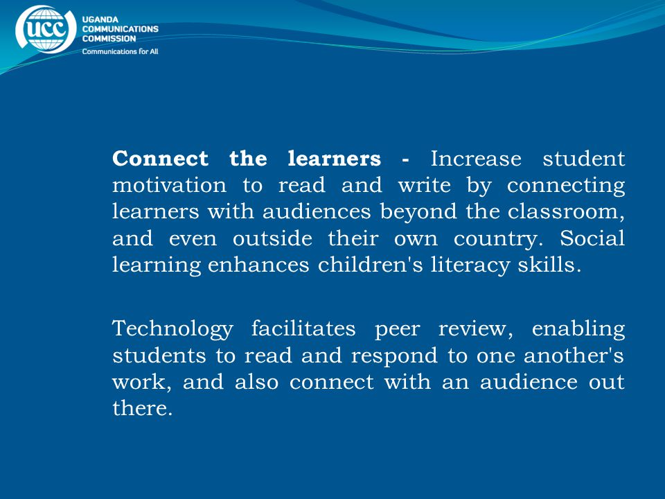 Connect the learners - Increase student motivation to read and write by connecting learners with audiences beyond the classroom, and even outside their own country.