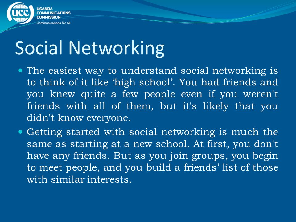 Social Networking The easiest way to understand social networking is to think of it like 'high school'.