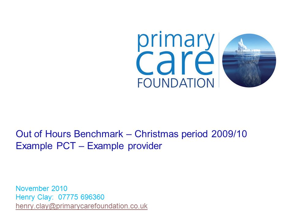 Out of Hours Benchmark – Christmas period 2009/10 Example PCT – Example provider November 2010 Henry Clay: 07775 696360 henry.clay@primarycarefoundation.co.uk