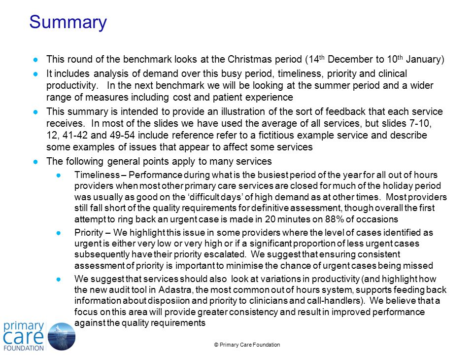 © Primary Care Foundation Summary ●This round of the benchmark looks at the Christmas period (14 th December to 10 th January) ●It includes analysis of demand over this busy period, timeliness, priority and clinical productivity.