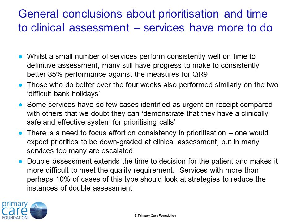 © Primary Care Foundation General conclusions about prioritisation and time to clinical assessment – services have more to do ●Whilst a small number of services perform consistently well on time to definitive assessment, many still have progress to make to consistently better 85% performance against the measures for QR9 ●Those who do better over the four weeks also performed similarly on the two 'difficult bank holidays' ●Some services have so few cases identified as urgent on receipt compared with others that we doubt they can 'demonstrate that they have a clinically safe and effective system for prioritising calls' ●There is a need to focus effort on consistency in prioritisation – one would expect priorities to be down-graded at clinical assessment, but in many services too many are escalated ●Double assessment extends the time to decision for the patient and makes it more difficult to meet the quality requirement.