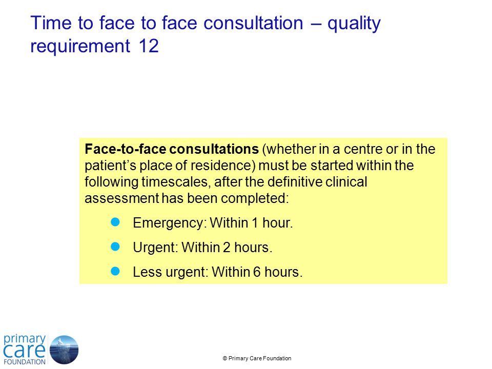 © Primary Care Foundation Time to face to face consultation – quality requirement 12 Face-to-face consultations (whether in a centre or in the patient's place of residence) must be started within the following timescales, after the definitive clinical assessment has been completed: ● Emergency: Within 1 hour.