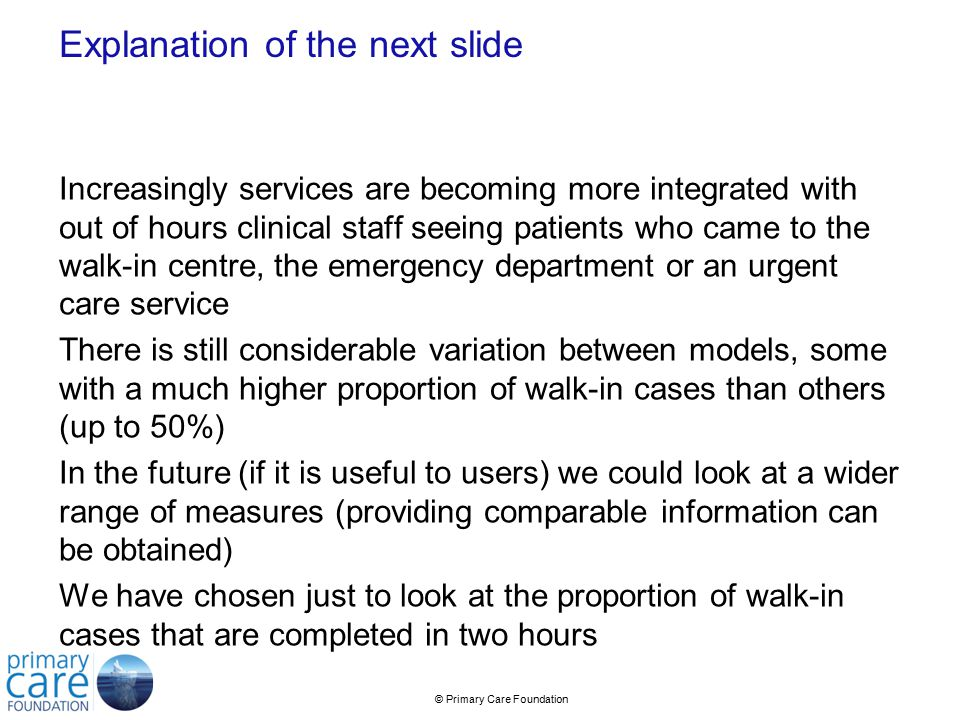 © Primary Care Foundation Explanation of the next slide Increasingly services are becoming more integrated with out of hours clinical staff seeing patients who came to the walk-in centre, the emergency department or an urgent care service There is still considerable variation between models, some with a much higher proportion of walk-in cases than others (up to 50%) In the future (if it is useful to users) we could look at a wider range of measures (providing comparable information can be obtained) We have chosen just to look at the proportion of walk-in cases that are completed in two hours