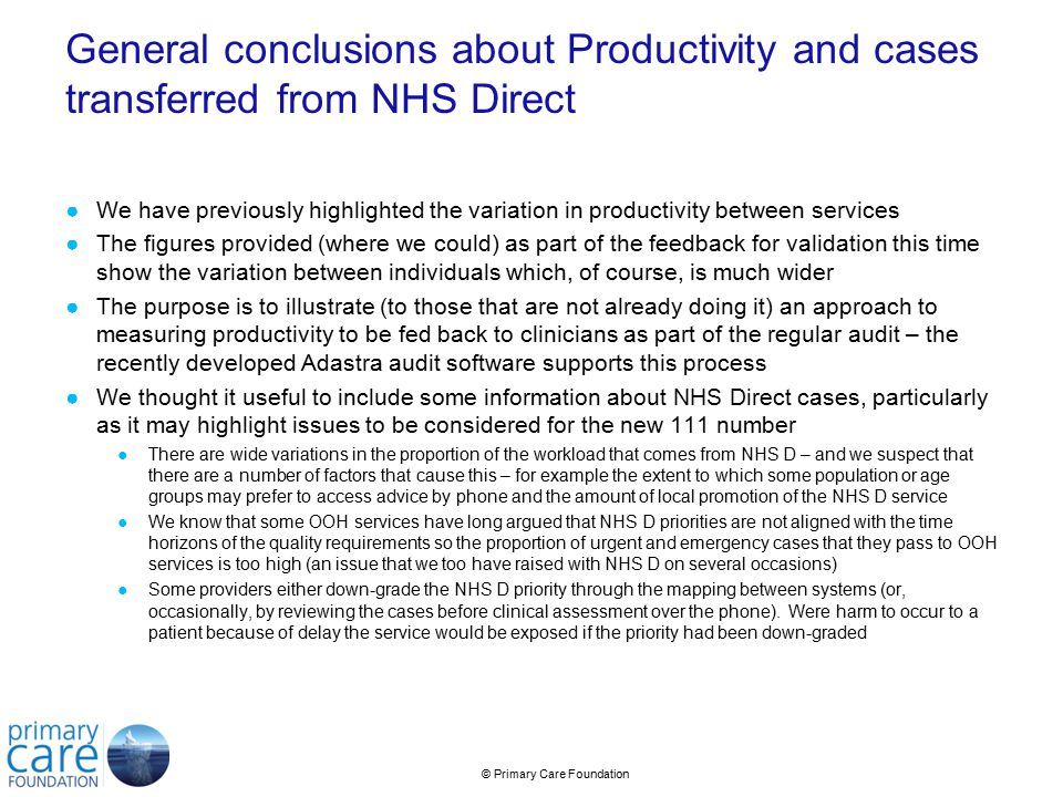 © Primary Care Foundation General conclusions about Productivity and cases transferred from NHS Direct ●We have previously highlighted the variation in productivity between services ●The figures provided (where we could) as part of the feedback for validation this time show the variation between individuals which, of course, is much wider ●The purpose is to illustrate (to those that are not already doing it) an approach to measuring productivity to be fed back to clinicians as part of the regular audit – the recently developed Adastra audit software supports this process ●We thought it useful to include some information about NHS Direct cases, particularly as it may highlight issues to be considered for the new 111 number ●There are wide variations in the proportion of the workload that comes from NHS D – and we suspect that there are a number of factors that cause this – for example the extent to which some population or age groups may prefer to access advice by phone and the amount of local promotion of the NHS D service ●We know that some OOH services have long argued that NHS D priorities are not aligned with the time horizons of the quality requirements so the proportion of urgent and emergency cases that they pass to OOH services is too high (an issue that we too have raised with NHS D on several occasions) ●Some providers either down-grade the NHS D priority through the mapping between systems (or, occasionally, by reviewing the cases before clinical assessment over the phone).