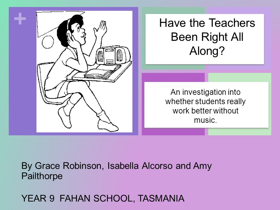 + By Grace Robinson, Isabella Alcorso and Amy Pailthorpe YEAR 9 FAHAN SCHOOL, TASMANIA An investigation into whether students really work better without music.