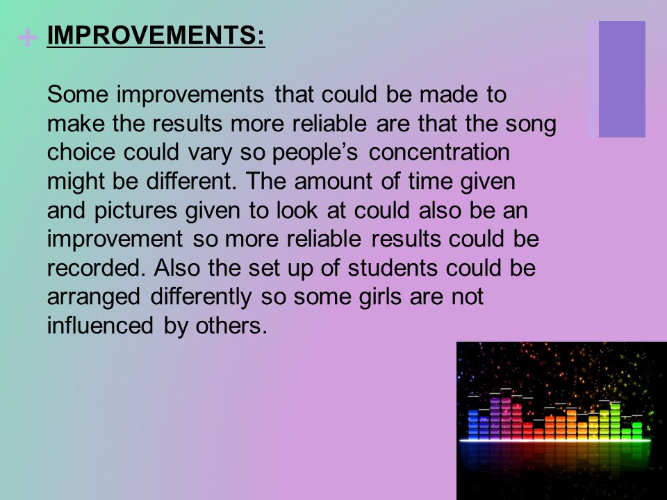 + IMPROVEMENTS: Some improvements that could be made to make the results more reliable are that the song choice could vary so people's concentration might be different.