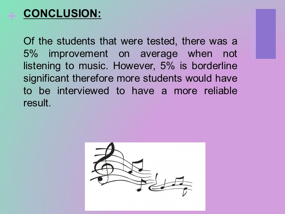 + CONCLUSION: Of the students that were tested, there was a 5% improvement on average when not listening to music.
