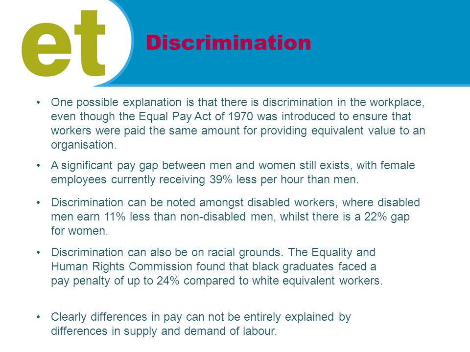One possible explanation is that there is discrimination in the workplace, even though the Equal Pay Act of 1970 was introduced to ensure that workers were paid the same amount for providing equivalent value to an organisation.