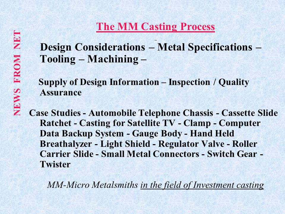 The MM Casting Process Design Considerations – Metal Specifications – Tooling – Machining – Supply of Design Information – Inspection / Quality Assurance Case Studies - Automobile Telephone Chassis - Cassette Slide Ratchet - Casting for Satellite TV - Clamp - Computer Data Backup System - Gauge Body - Hand Held Breathalyzer - Light Shield - Regulator Valve - Roller Carrier Slide - Small Metal Connectors - Switch Gear - Twister MM-Micro Metalsmiths in the field of Investment casting NEWS FROM NET